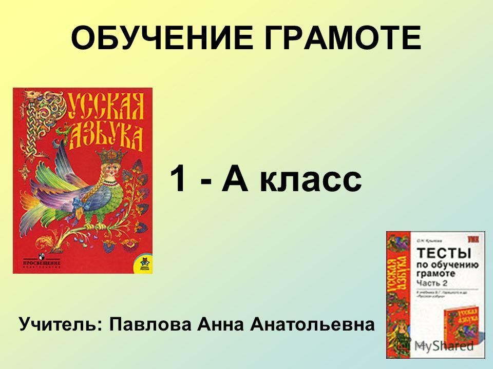ОБУЧЕНИЕ ГРАМОТЕ 1 - А класс Учитель: Павлова Анна Анатольевна