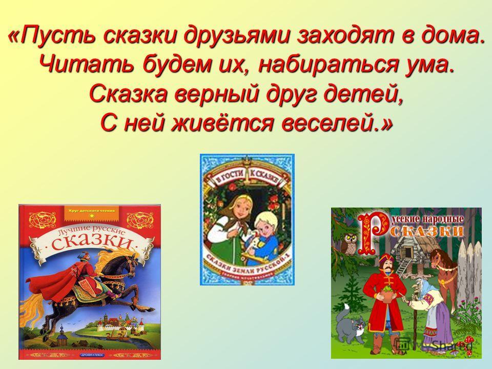 «Пусть сказки друзьями заходят в дома. Читать будем их, набираться ума. Сказка верный друг детей, С ней живётся веселей.»