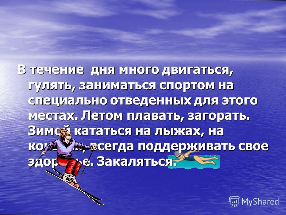 В течение дня много двигаться, гулять, заниматься спортом на специально отведенных для этого местах. Летом плавать, загорать. Зимой кататься на лыжах, на коньках, всегда поддерживать свое здоровье. Закаляться.