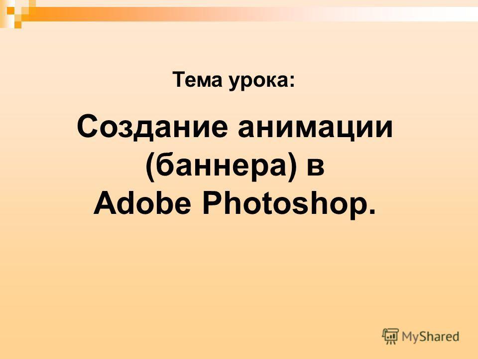 Создание анимации (баннера) в Adobe Photoshop. Тема урока:
