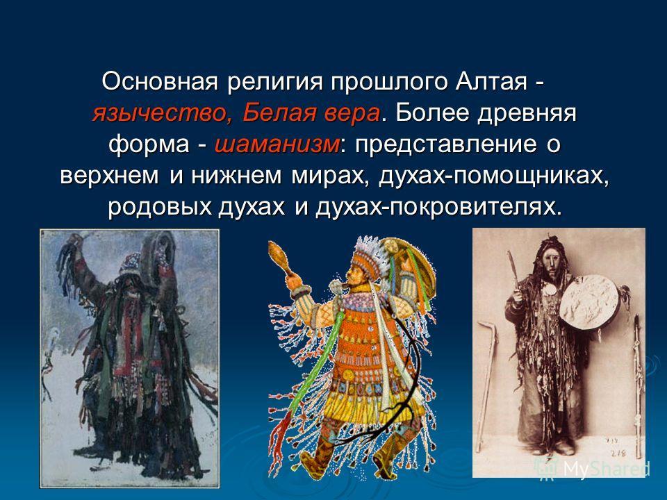 Основная религия прошлого Алтая - язычество, Белая вера. Более древняя форма - шаманизм: представление о верхнем и нижнем мирах, духах-помощниках, родовых духах и духах-покровителях.