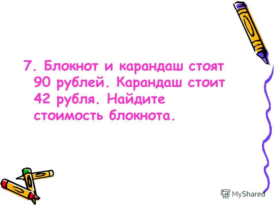 7. Блокнот и карандаш стоят 90 рублей. Карандаш стоит 42 рубля. Найдите стоимость блокнота.