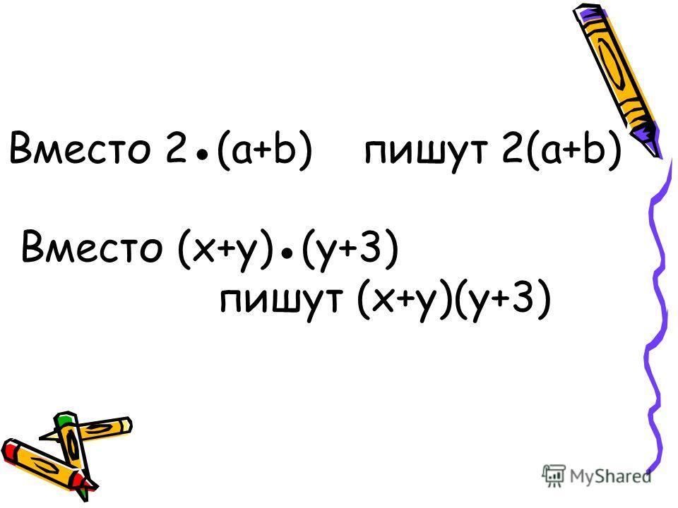 Вместо 2(a+b) пишут 2(a+b) Вместо (x+y)(y+3) пишут (x+y)(y+3)