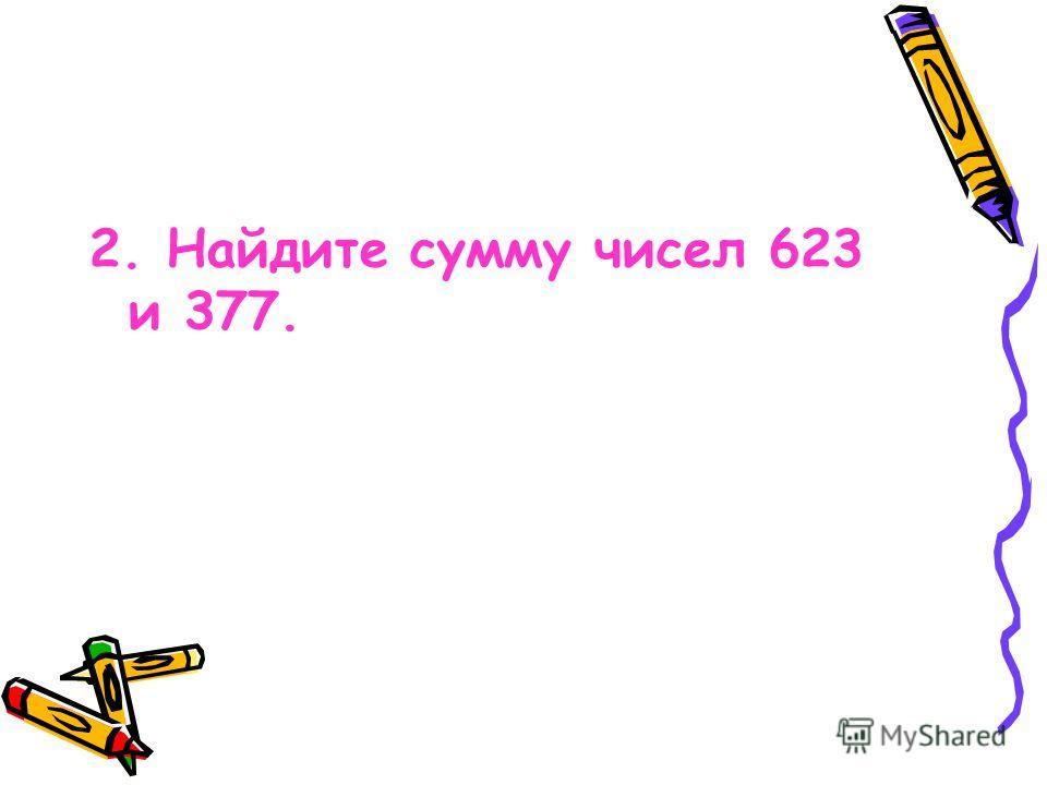 2. Найдите сумму чисел 623 и 377.