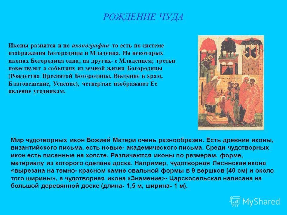 РОЖДЕНИЕ ЧУДА Иконы разнятся и по иконографии- то есть по системе изображения Богородицы и Младенца. На некоторых иконах Богородица одна; на других- с Младенцем; третьи повествуют о событиях из земной жизни Богородицы (Рождество Пресвятой Богородицы,