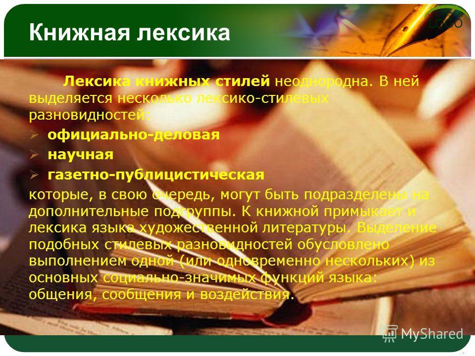 LOGO Книжная лексика Лексика книжных стилей неоднородна. В ней выделяется несколько лексико-стилевых разновидностей: официально-деловая научная газетно-публицистическая которые, в свою очередь, могут быть подразделены на дополнительные подгруппы. К к