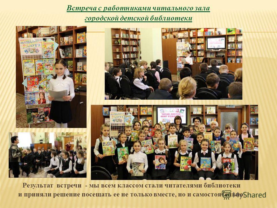 Встреча с работниками читального зала городской детской библиотеки Результат встречи - мы всем классом стали читателями библиотеки и приняли решение посещать ее не только вместе, но и самостоятельно.