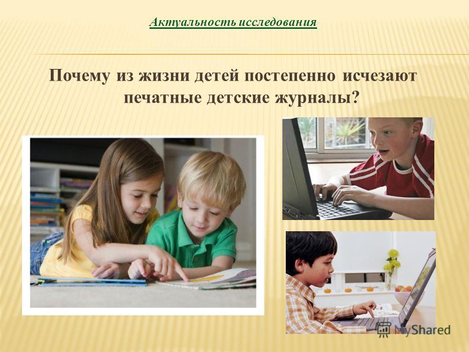 Актуальность исследования Почему из жизни детей постепенно исчезают печатные детские журналы?