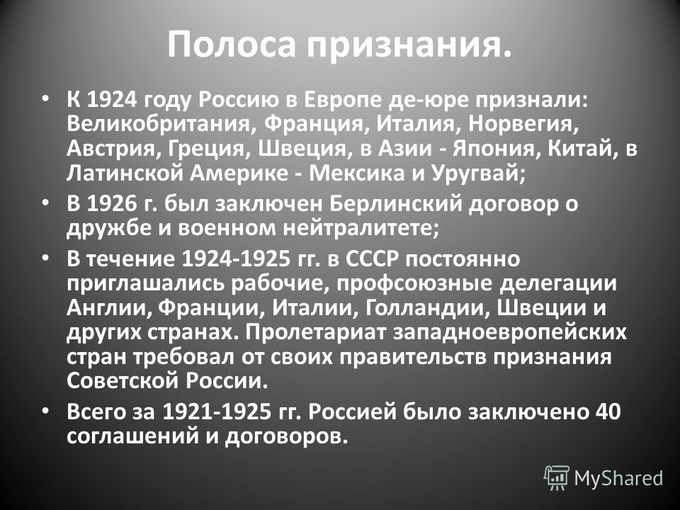 Полоса признания. К 1924 году Россию в Европе де-юре признали: Великобритания, Франция, Италия, Норвегия, Австрия, Греция, Швеция, в Азии - Япония, Китай, в Латинской Америке - Мексика и Уругвай; В 1926 г. был заключен Берлинский договор о дружбе и в