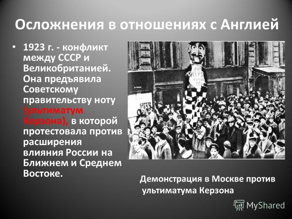 Осложнения в отношениях с Англией 1923 г. - конфликт между СССР и Великобританией. Она предъявила Советскому правительству ноту (ультиматум Керзона), в которой протестовала против расширения влияния России на Ближнем и Среднем Востоке. Демонстрация в