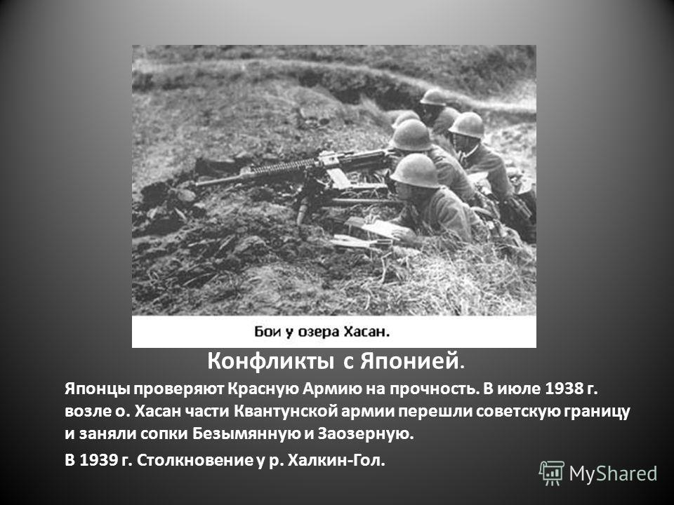 Конфликты с Японией. Японцы проверяют Красную Армию на прочность. В июле 1938 г. возле о. Хасан части Квантунской армии перешли советскую границу и заняли сопки Безымянную и Заозерную. В 1939 г. Столкновение у р. Халкин-Гол.