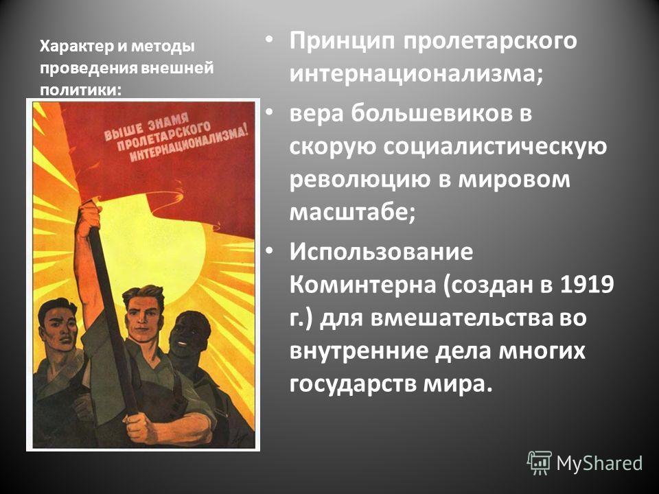 Характер и методы проведения внешней политики: Принцип пролетарского интернационализма; вера большевиков в скорую социалистическую революцию в мировом масштабе; Использование Коминтерна (создан в 1919 г.) для вмешательства во внутренние дела многих г