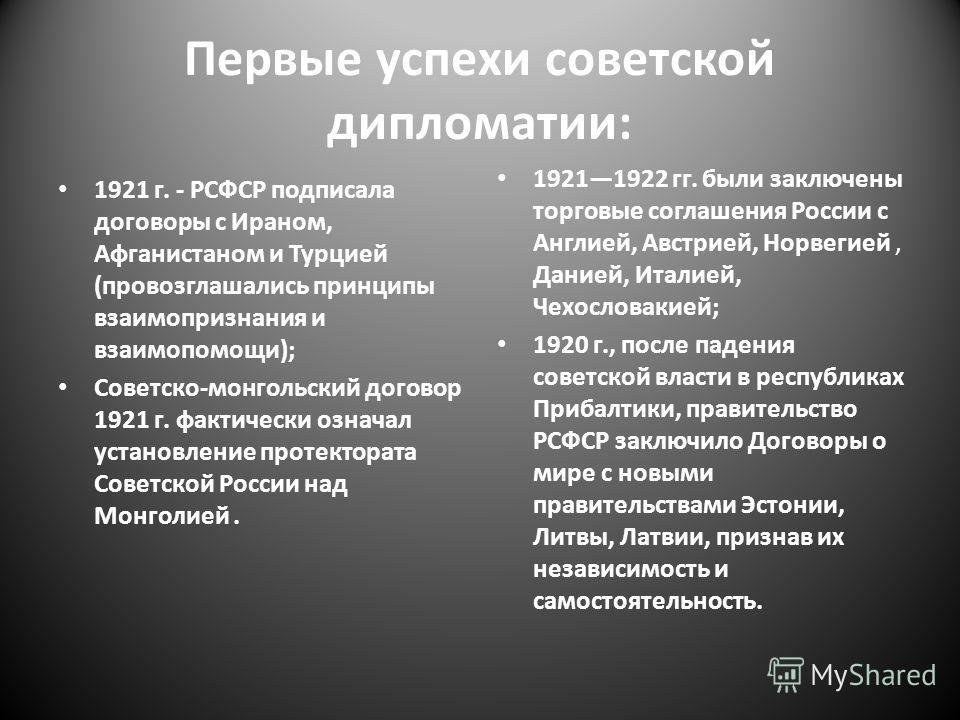 Первые успехи советской дипломатии: 1921 г. - РСФСР подписала договоры с Ираном, Афганистаном и Турцией (провозглашались принципы взаимопризнания и взаимопомощи); Советско-монгольский договор 1921 г. фактически означал установление протектората Совет