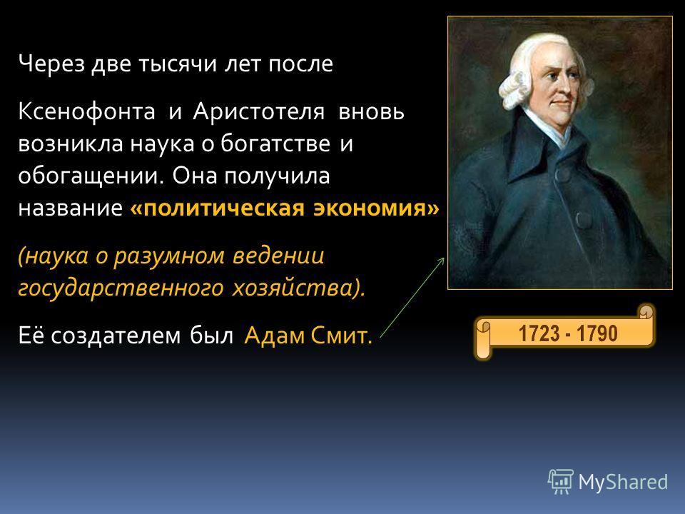 Через две тысячи лет после Ксенофонта и Аристотеля вновь возникла наука о богатстве и обогащении. Она получила название «политическая экономия» (наука о разумном ведении государственного хозяйства). Её создателем был Адам Смит.