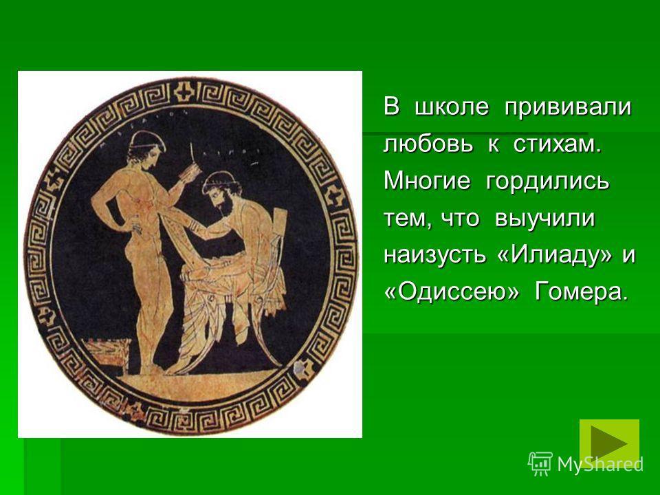 В школе прививали любовь к стихам. Многие гордились тем, что выучили наизусть «Илиаду» и «Одиссею» Гомера.
