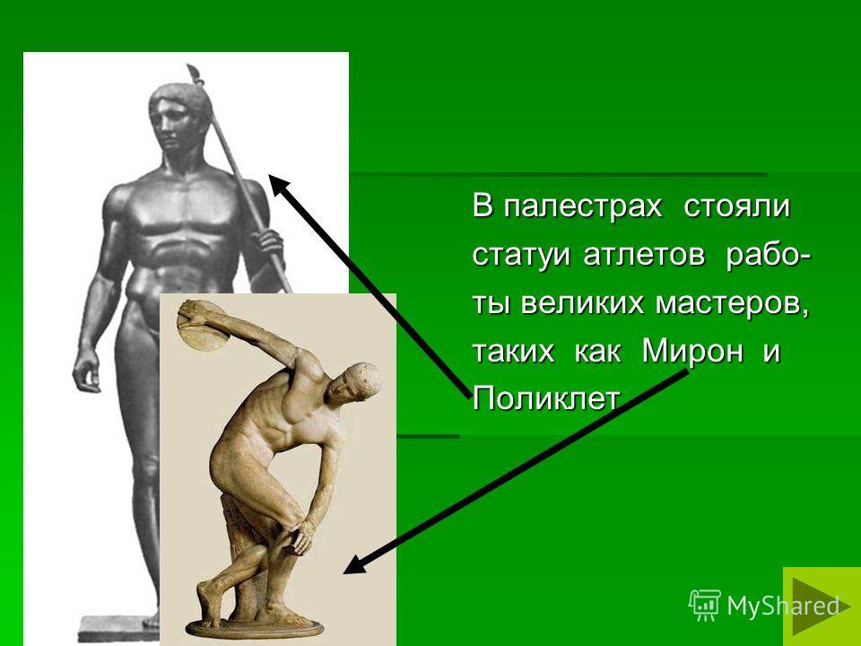 В палестрах стояли статуи атлетов рабо- ты великих мастеров, таких как Мирон и Поликлет.