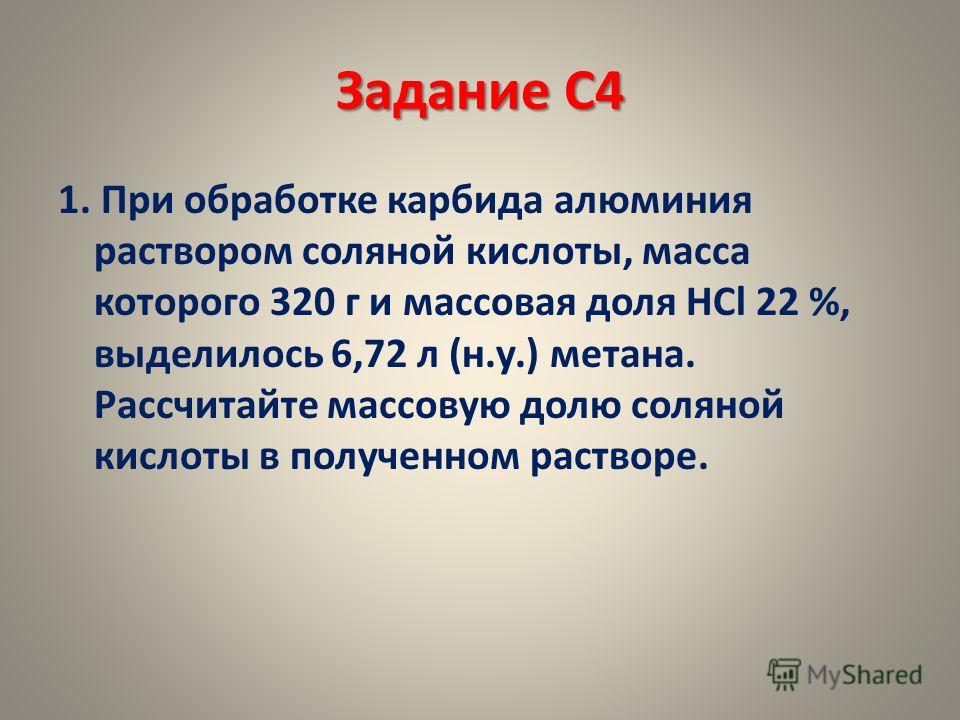Задание С4 1. При обработке карбида алюминия раствором соляной кислоты, масса которого 320 г и массовая доля HCl 22 %, выделилось 6,72 л (н.у.) метана. Рассчитайте массовую долю соляной кислоты в полученном растворе.