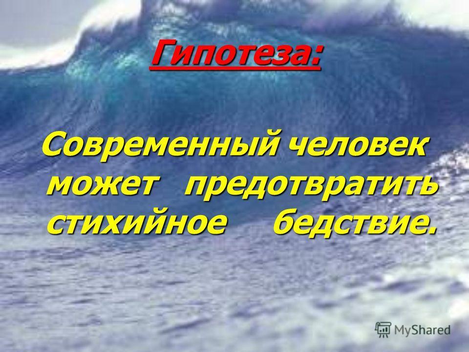 Гипотеза: Современный человек может предотвратить стихийное бедствие.