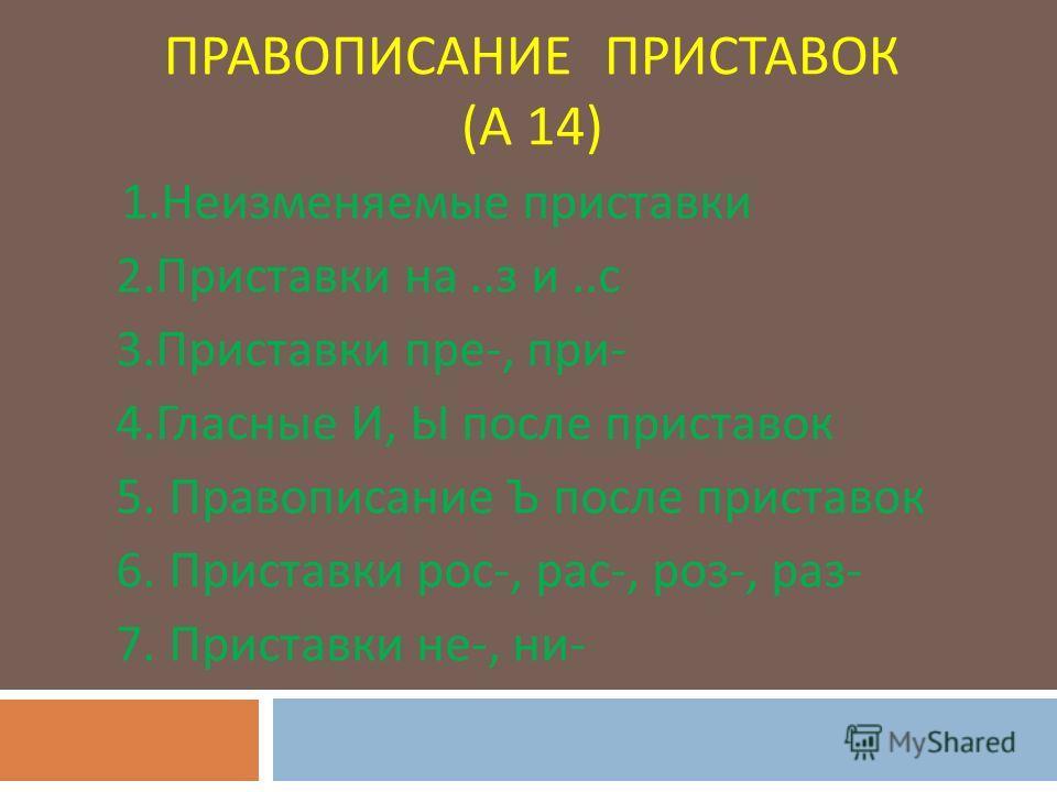 ПРАВОПИСАНИЕ ПРИСТАВОК ( А 14) 1. Неизменяемые приставки 2. Приставки на.. з и.. с 3. Приставки пре -, при - 4. Гласные И, Ы после приставок 5. Правописание Ъ после приставок 6. Приставки рос -, рас -, роз -, раз - 7. Приставки не -, ни -