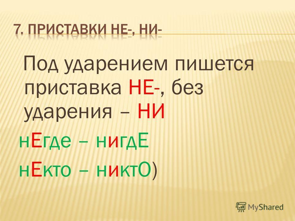 Под ударением пишется приставка НЕ-, без ударения – НИ нЕгде – нигдЕ нЕкто – никтО)