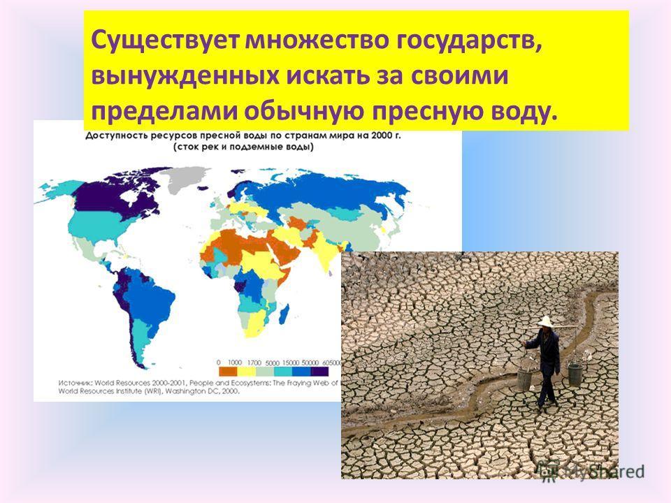 В нашей стране имеются огромные запасы пресной воды. Существует множество государств, вынужденных искать за своими пределами обычную пресную воду.