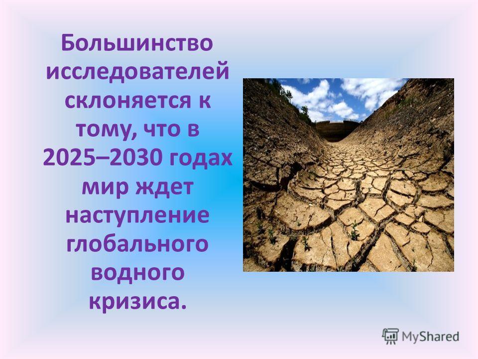 Большинство исследователей склоняется к тому, что в 2025–2030 годах мир ждет наступление глобального водного кризиса.