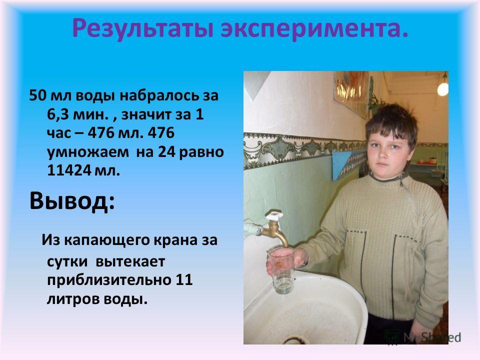Результаты эксперимента. 50 мл воды набралось за 6,3 мин., значит за 1 час – 476 мл. 476 умножаем на 24 равно 11424 мл. Вывод: Из капающего крана за сутки вытекает приблизительно 11 литров воды.