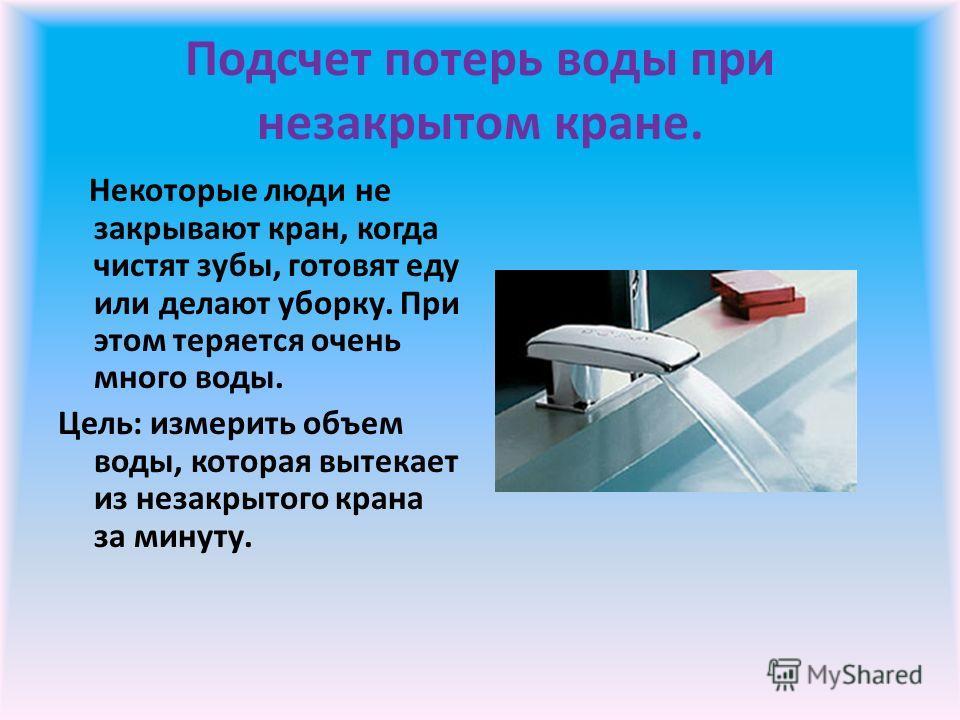 Подсчет потерь воды при незакрытом кране. Некоторые люди не закрывают кран, когда чистят зубы, готовят еду или делают уборку. При этом теряется очень много воды. Цель: измерить объем воды, которая вытекает из незакрытого крана за минуту.