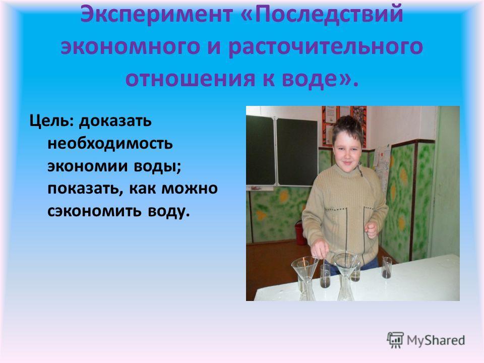 Эксперимент «Последствий экономного и расточительного отношения к воде». Цель: доказать необходимость экономии воды; показать, как можно сэкономить воду.
