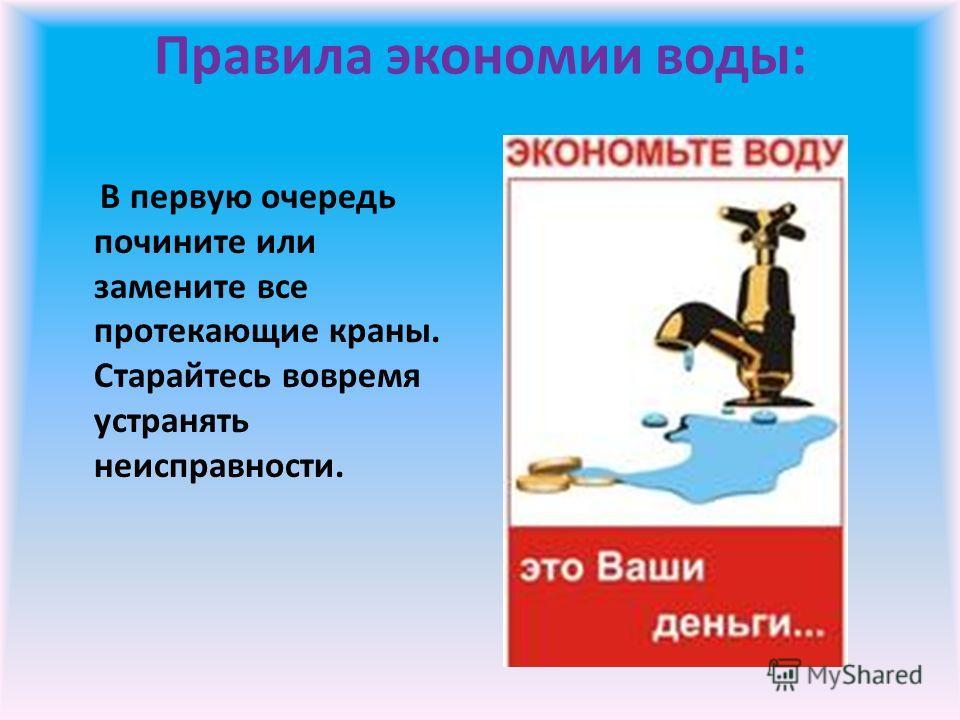 Правила экономии воды: В первую очередь почините или замените все протекающие краны. Старайтесь вовремя устранять неисправности.