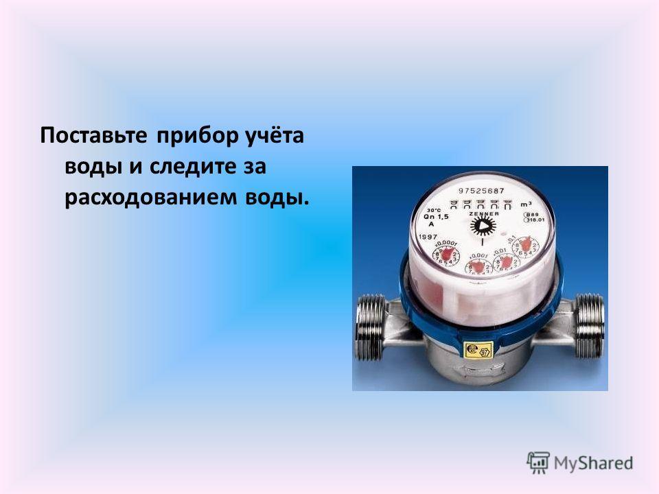 Поставьте прибор учёта воды и следите за расходованием воды.