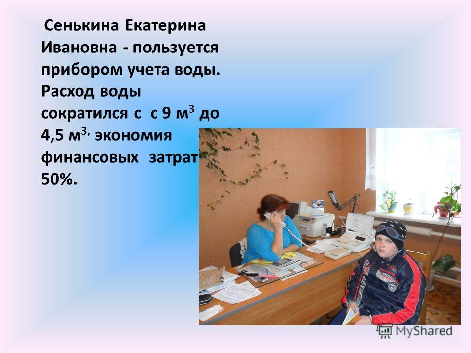 Сенькина Екатерина Ивановна - пользуется прибором учета воды. Расход воды сократился с с 9 м 3 до 4,5 м 3, экономия финансовых затрат 50%.