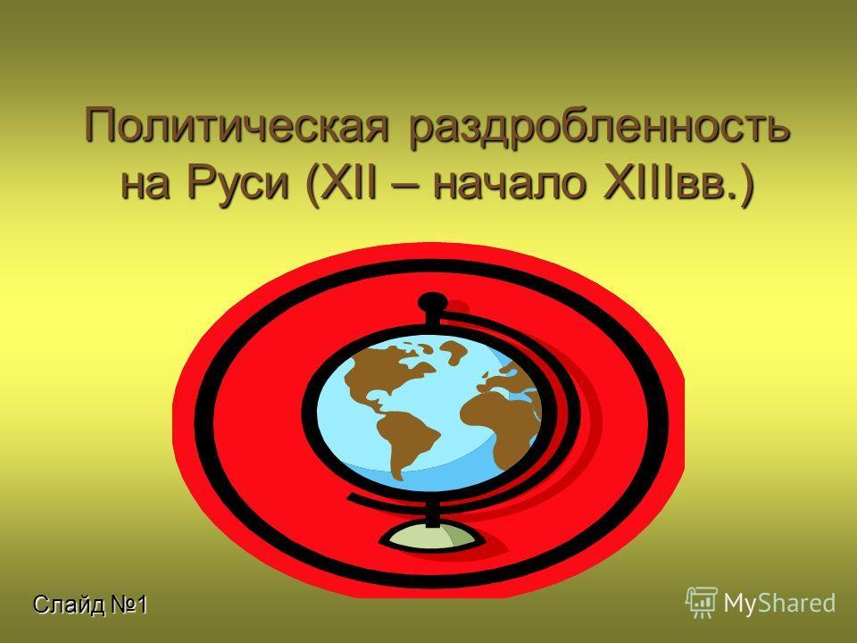 Политическая раздробленность на Руси (XII – начало XIIIвв.) Слайд 1