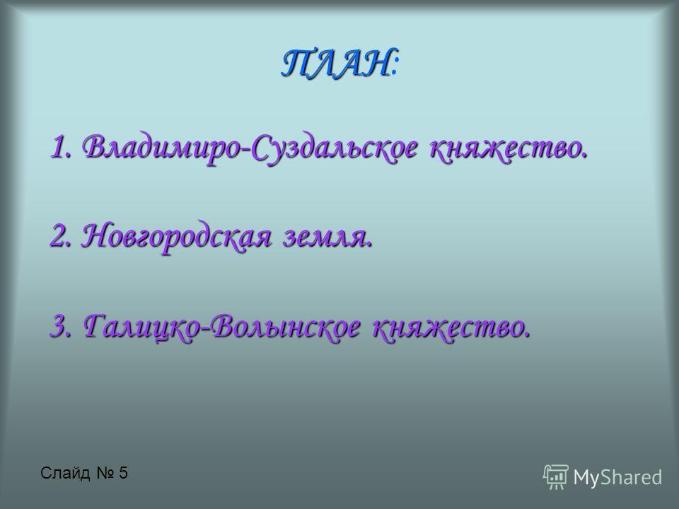 ПЛАН ПЛАН: 1. Владимиро-Суздальское княжество. 2. Новгородская земля. 3. Галицко-Волынское княжество. Слайд 5
