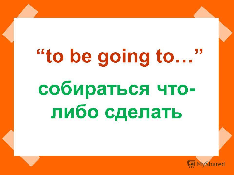 to be going to… собираться что- либо сделать