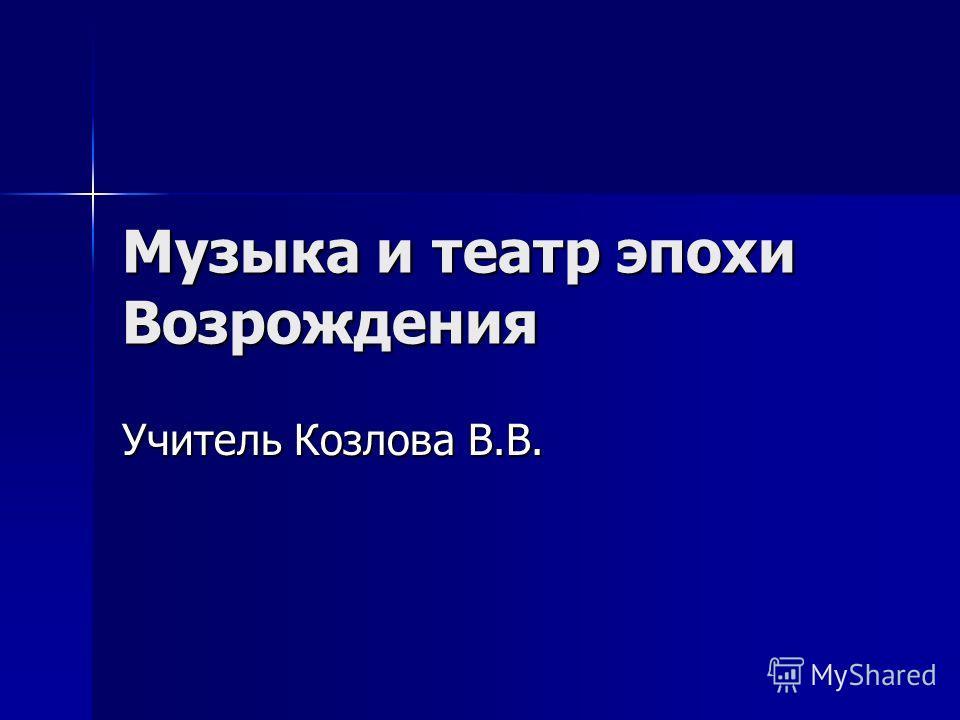 Музыка и театр эпохи Возрождения Учитель Козлова В.В.