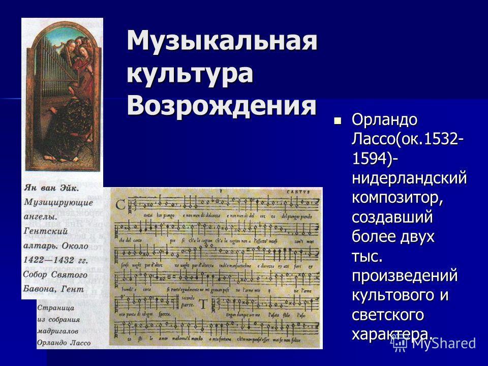 Музыкальная культура Возрождения Орландо Лассо(ок.1532- 1594)- нидерландский композитор, создавший более двух тыс. произведений культового и светского характера. Орландо Лассо(ок.1532- 1594)- нидерландский композитор, создавший более двух тыс. произв
