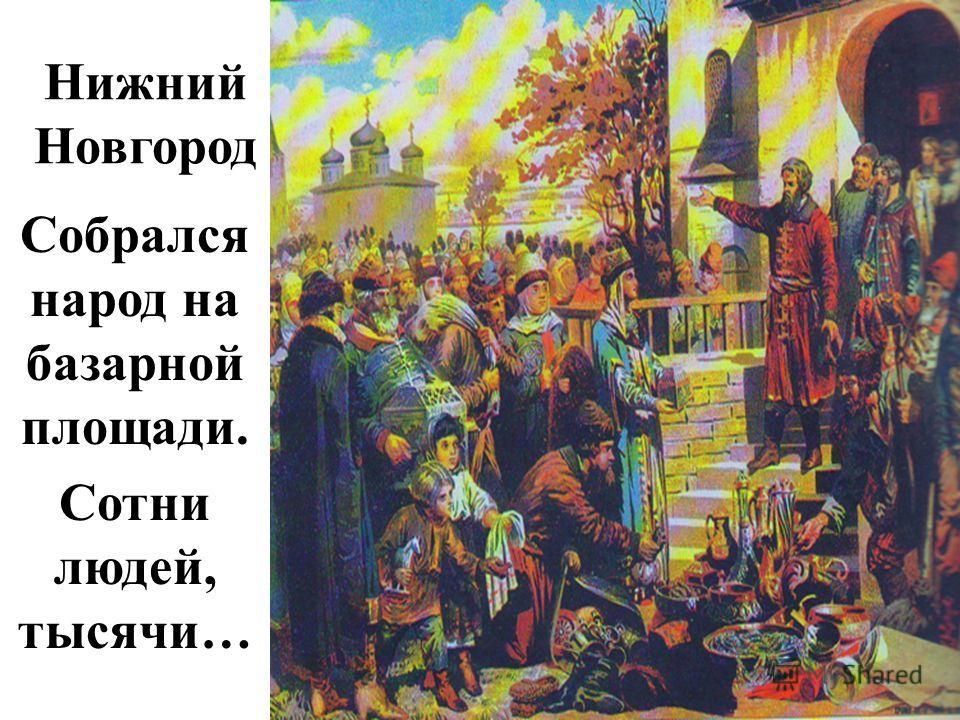 Нижний Новгород Собрался народ на базарной площади. Сотни людей, тысячи…