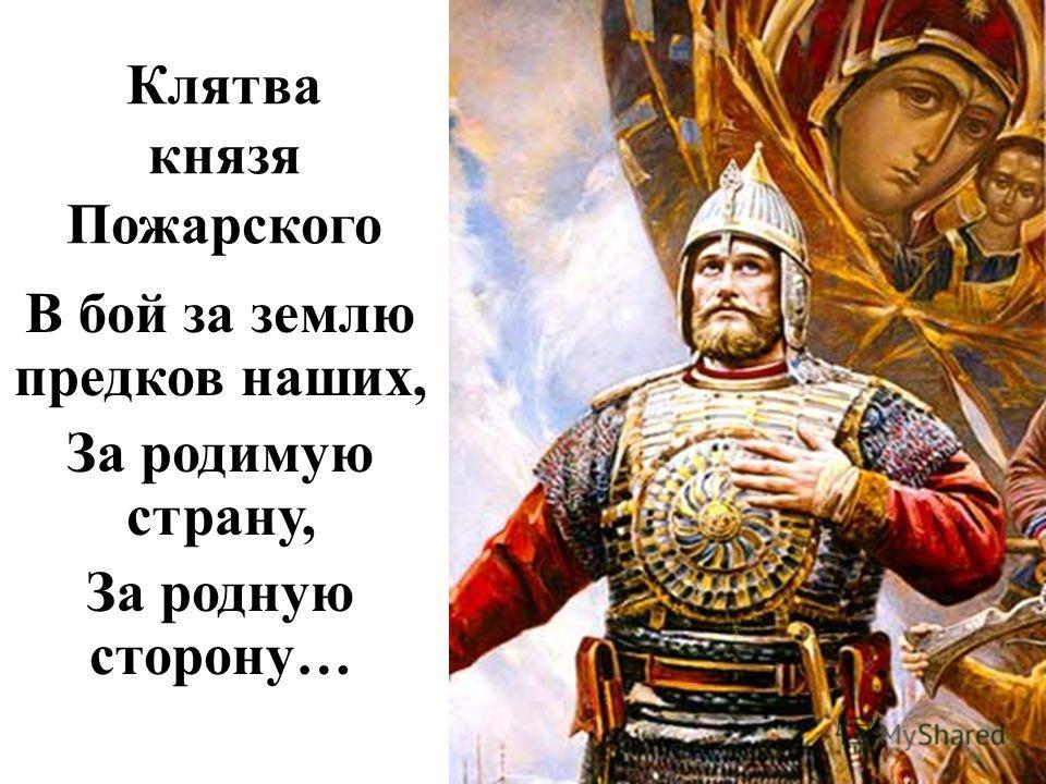 Клятва князя Пожарского В бой за землю предков наших, За родимую страну, За родную сторону…