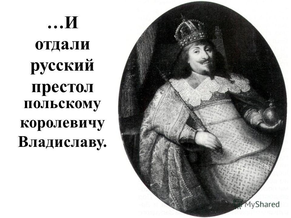 …И отдали русский престол польскому королевичу Владиславу.