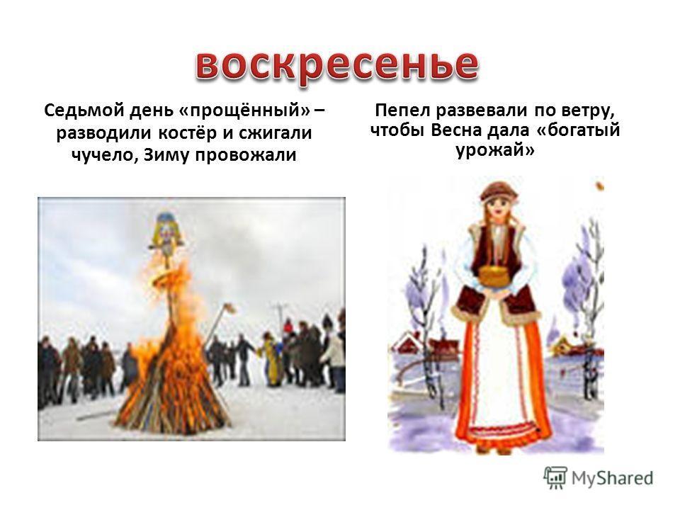 Седьмой день «прощённый» – разводили костёр и сжигали чучело, Зиму провожали Пепел развевали по ветру, чтобы Весна дала «богатый урожай»