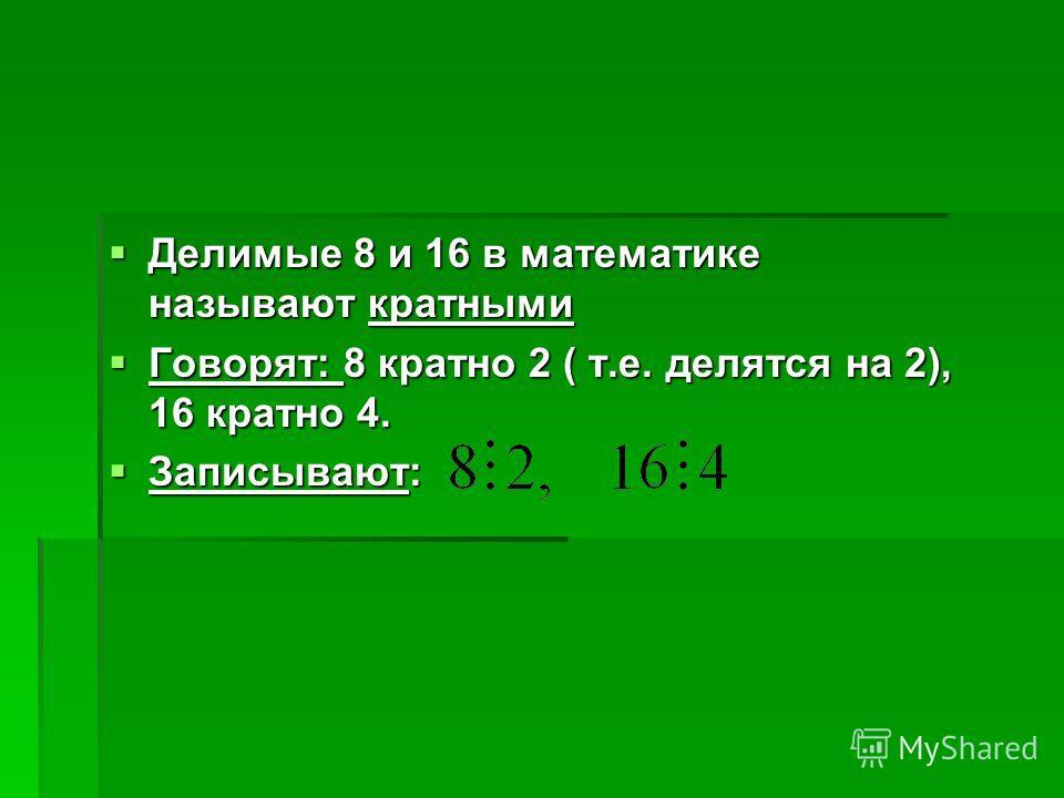 Делимые 8 и 16 в математике называют кратными Делимые 8 и 16 в математике называют кратными Говорят: 8 кратно 2 ( т.е. делятся на 2), 16 кратно 4. Говорят: 8 кратно 2 ( т.е. делятся на 2), 16 кратно 4. Записывают: Записывают: