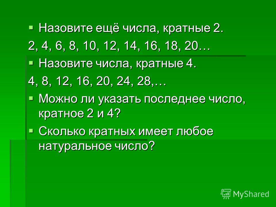 Назовите ещё числа, кратные 2. Назовите ещё числа, кратные 2. 2, 4, 6, 8, 10, 12, 14, 16, 18, 20… Назовите числа, кратные 4. Назовите числа, кратные 4. 4, 8, 12, 16, 20, 24, 28,… Можно ли указать последнее число, кратное 2 и 4? Можно ли указать после