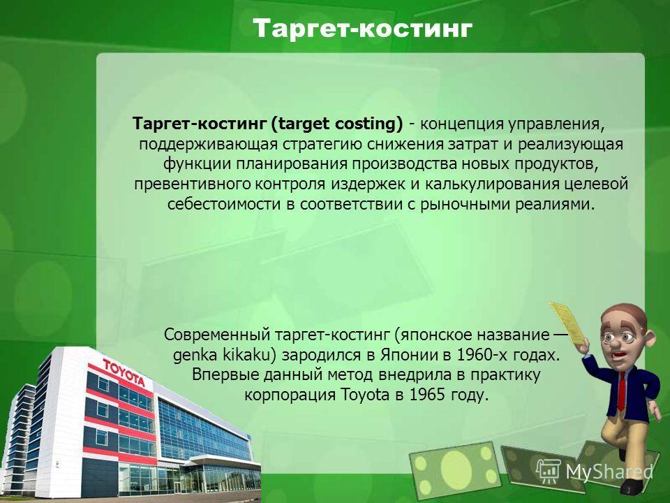 Таргет-костинг (target costing) - концепция управления, поддерживающая стратегию снижения затрат и реализующая функции планирования производства новых продуктов, превентивного контроля издержек и калькулирования целевой себестоимости в соответствии с