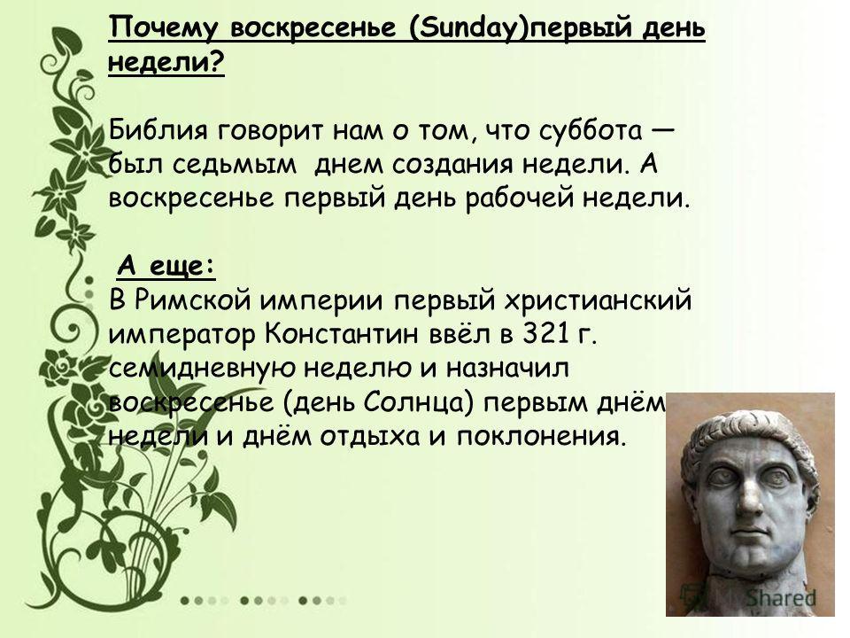 Почему воскресенье (Sunday)первый день недели? Библия говорит нам о том, что суббота был седьмым днем создания недели. А воскресенье первый день рабочей недели. А еще: В Римской империи первый христианский император Константин ввёл в 321 г. семидневн