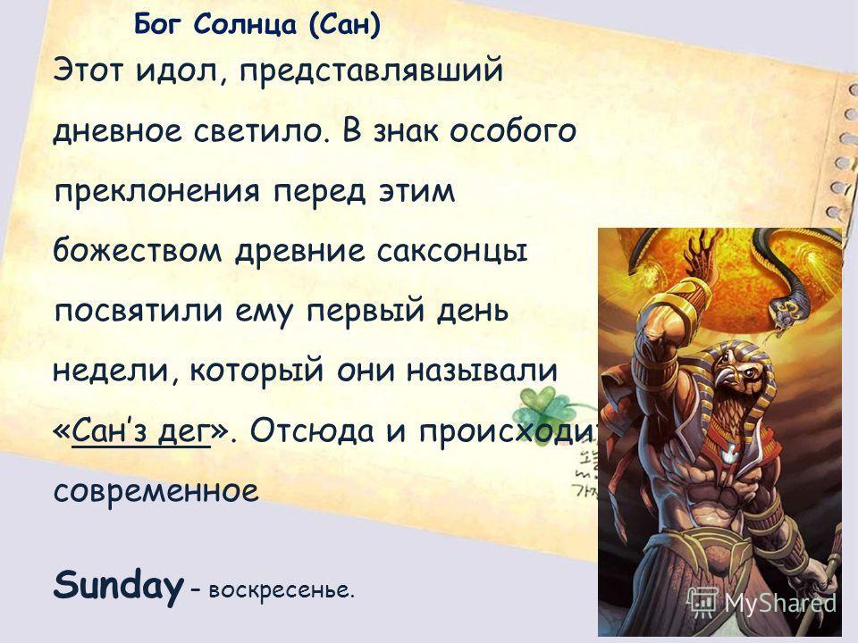 Бог Солнца (Сан) Этот идол, представлявший дневное светило. В знак особого преклонения перед этим божеством древние саксонцы посвятили ему первый день недели, который они называли «Санз дег». Отсюда и происходит современное Sunday – воскресенье.