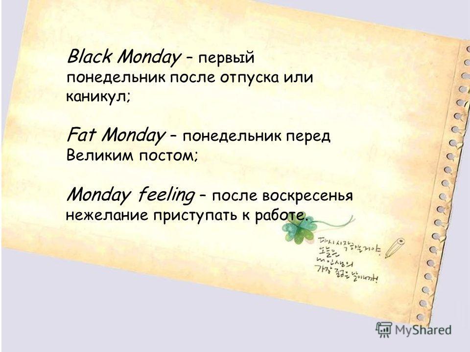Black Monday – первый понедельник после отпуска или каникул; Fat Monday – понедельник перед Великим постом; Monday feeling – после воскресенья нежелание приступать к работе.