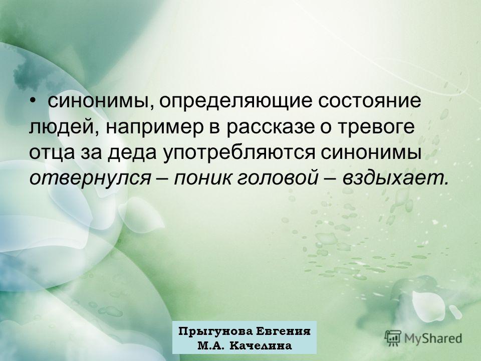 Прыгунова Евгения М.А. Качелина синонимы, определяющие состояние людей, например в рассказе о тревоге отца за деда употребляются синонимы отвернулся – поник головой – вздыхает.
