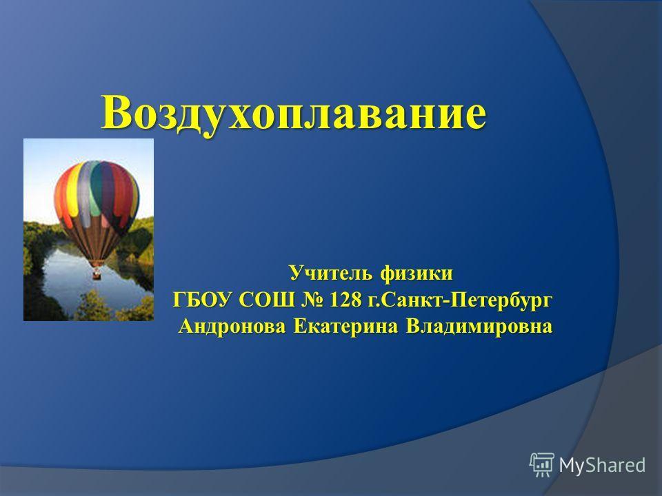Воздухоплавание Учитель физики ГБОУ СОШ 128 г.Санкт-Петербург Андронова Екатерина Владимировна