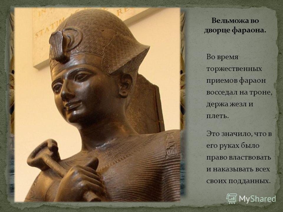Во время торжественных приемов фараон восседал на троне, держа жезл и плеть. Это значило, что в его руках было право властвовать и наказывать всех своих подданных.